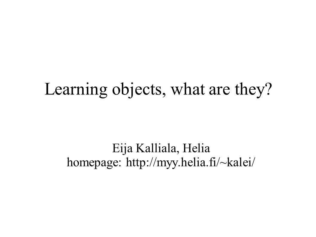 2Eija Kalliala11.5.2005 Characteristics of learning objects ● Part of learning material ● Context dependent or universal ● Reusable (RLO = reusable learning object) ● Small, independent, compact ● Usually contains multi- or hypermedia ● Pedagogically open – in theory ● Metadata – index to the repository ● Standards (eg.