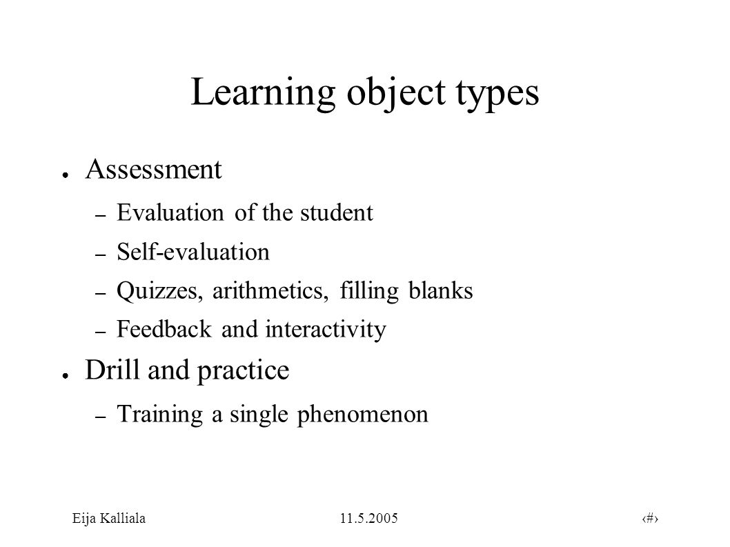 4Eija Kalliala11.5.2005 Learning object types ● Assessment – Evaluation of the student – Self-evaluation – Quizzes, arithmetics, filling blanks – Feedback and interactivity ● Drill and practice – Training a single phenomenon