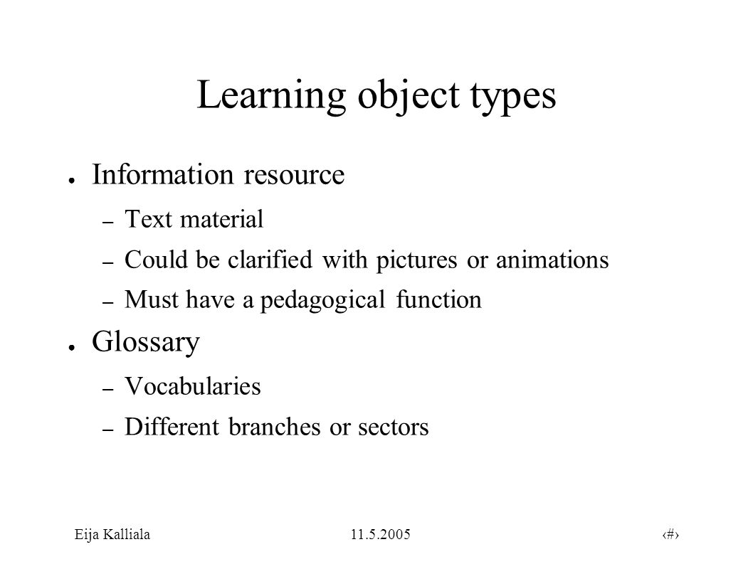 6Eija Kalliala11.5.2005 Learning object types ● Guide – Manuals – Tutorials ● Exploration – Simulations – Modelling tools