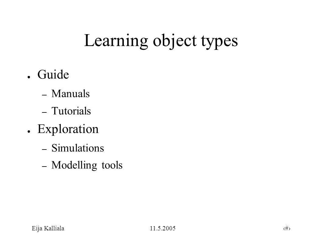 7Eija Kalliala11.5.2005 Learning object types ● Open activity – For example interactive games with many players ● Tool – A user may produce something new with a specialized application – Developing pictures or videos, writing to a chat or to a discussion forum