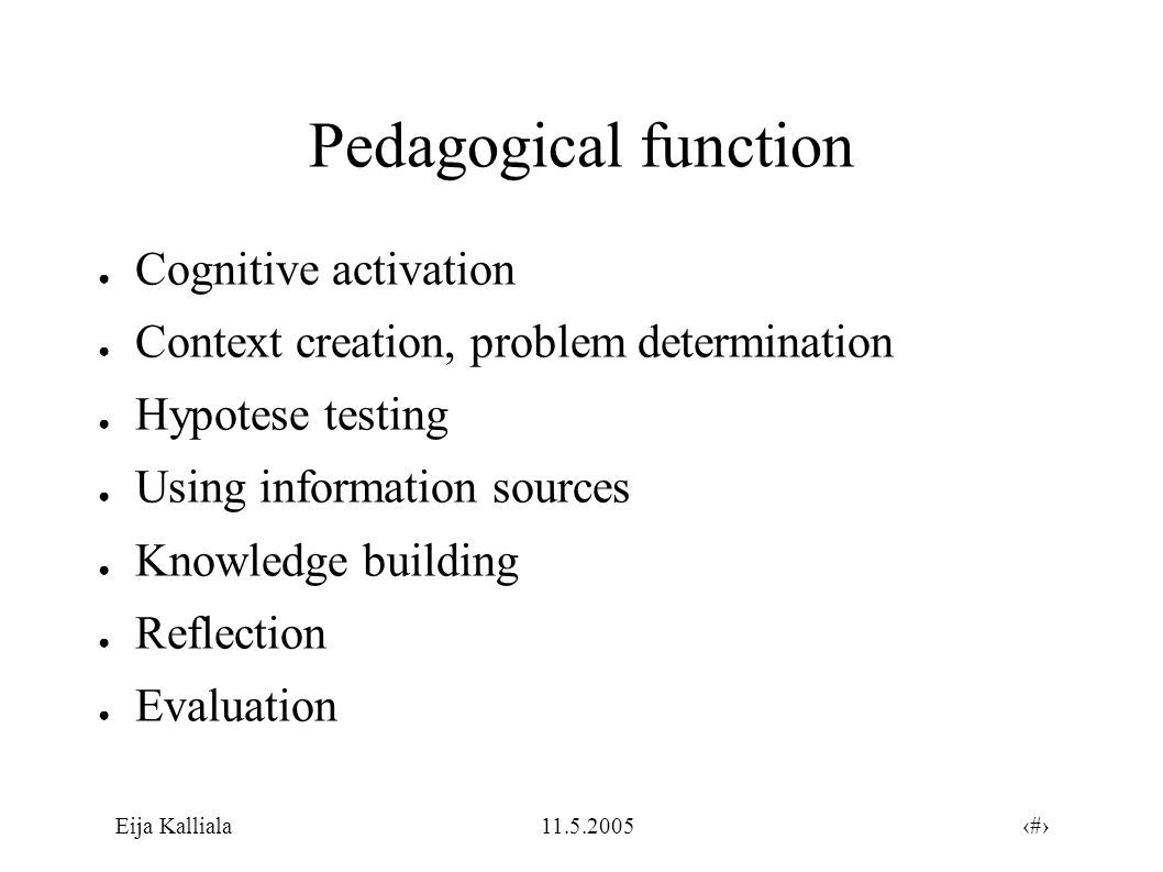 8Eija Kalliala11.5.2005 Pedagogical function ● Cognitive activation ● Context creation, problem determination ● Hypotese testing ● Using information sources ● Knowledge building ● Reflection ● Evaluation