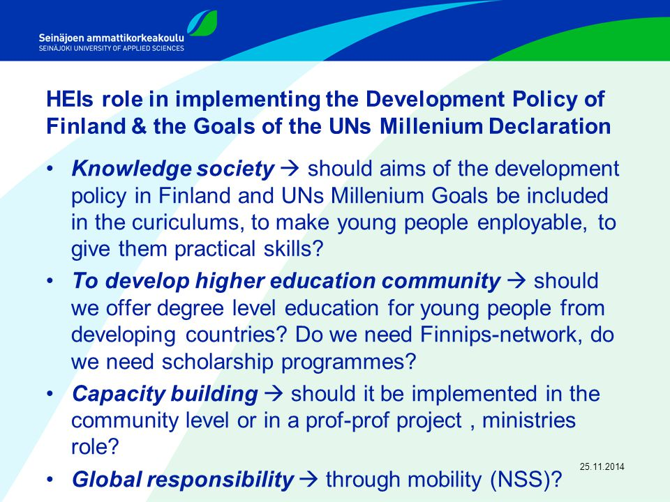 HEIs role in implementing the Development Policy of Finland & the Goals of the UNs Millenium Declaration Knowledge society  should aims of the development policy in Finland and UNs Millenium Goals be included in the curiculums, to make young people enployable, to give them practical skills.