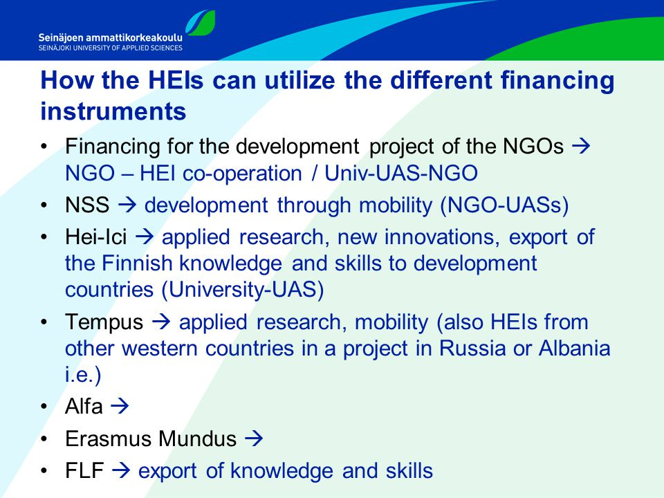How the HEIs can utilize the different financing instruments Financing for the development project of the NGOs  NGO – HEI co-operation / Univ-UAS-NGO NSS  development through mobility (NGO-UASs) Hei-Ici  applied research, new innovations, export of the Finnish knowledge and skills to development countries (University-UAS) Tempus  applied research, mobility (also HEIs from other western countries in a project in Russia or Albania i.e.) Alfa  Erasmus Mundus  FLF  export of knowledge and skills