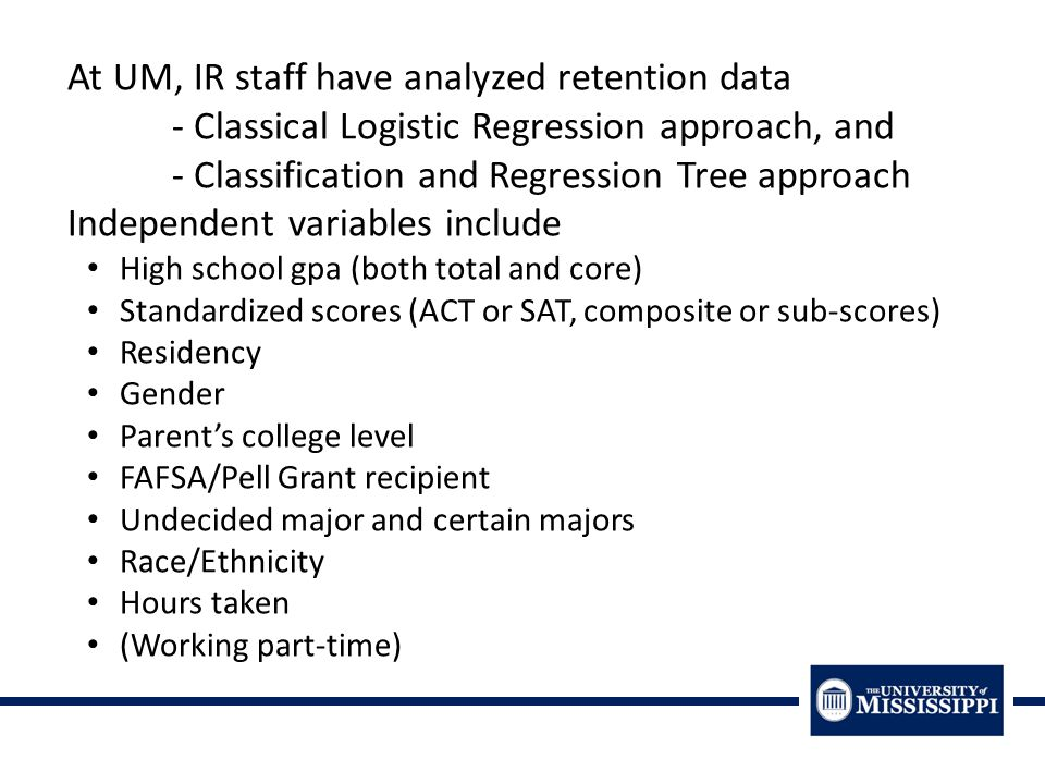 At UM, IR staff have analyzed retention data - Classical Logistic Regression approach, and - Classification and Regression Tree approach Independent variables include High school gpa (both total and core) Standardized scores (ACT or SAT, composite or sub-scores) Residency Gender Parent's college level FAFSA/Pell Grant recipient Undecided major and certain majors Race/Ethnicity Hours taken (Working part-time)