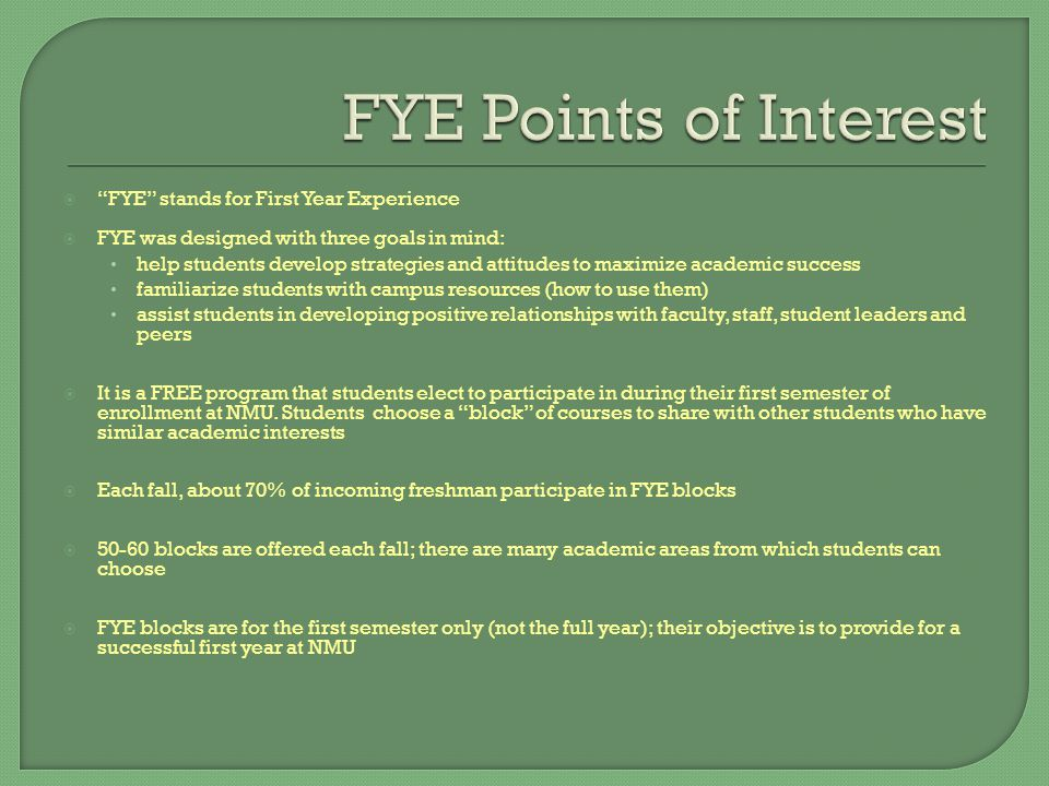  FYE stands for First Year Experience  FYE was designed with three goals in mind: help students develop strategies and attitudes to maximize academic success familiarize students with campus resources (how to use them) assist students in developing positive relationships with faculty, staff, student leaders and peers  It is a FREE program that students elect to participate in during their first semester of enrollment at NMU.