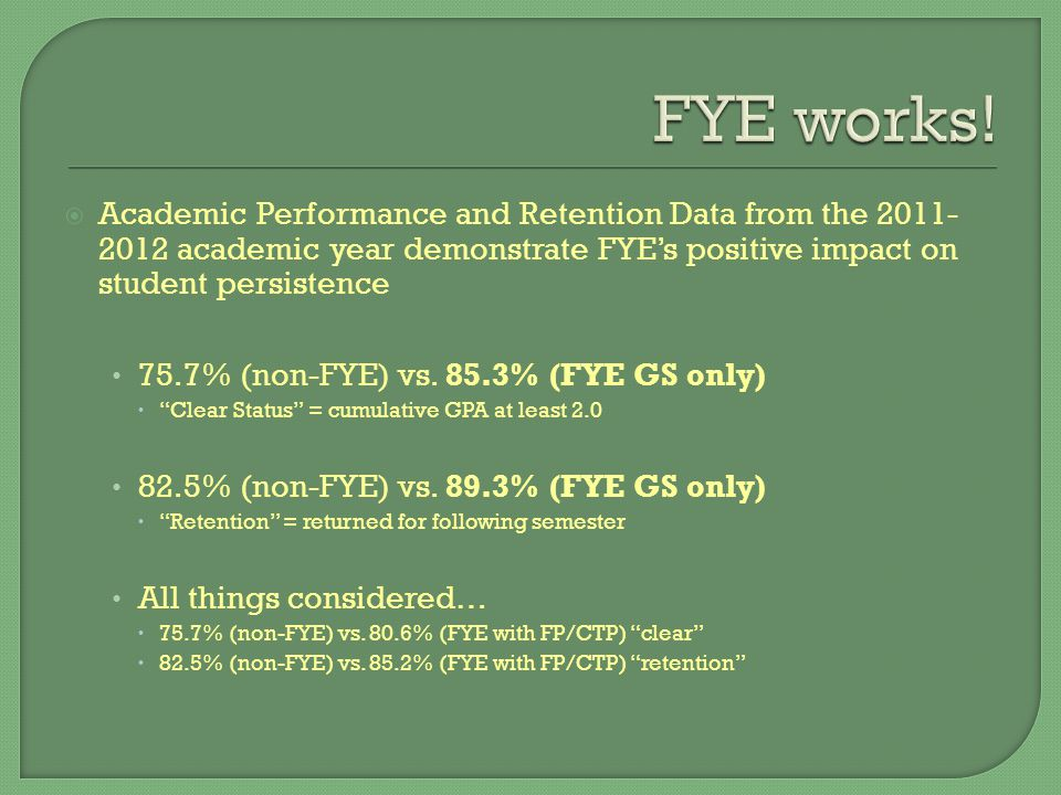  Academic Performance and Retention Data from the 2011- 2012 academic year demonstrate FYE's positive impact on student persistence 75.7% (non-FYE) vs.