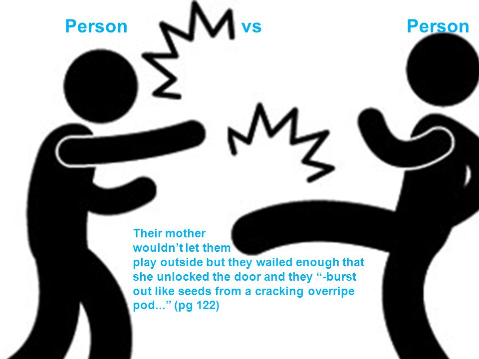 Person vs Person Their mother wouldn't let them play outside but they wailed enough that she unlocked the door and they -burst out like seeds from a cracking overripe pod... (pg 122)