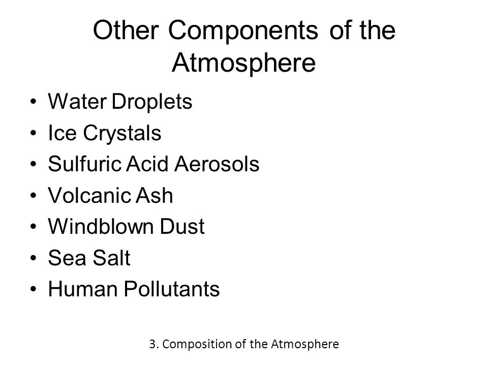 Other Components of the Atmosphere Water Droplets Ice Crystals Sulfuric Acid Aerosols Volcanic Ash Windblown Dust Sea Salt Human Pollutants 3.