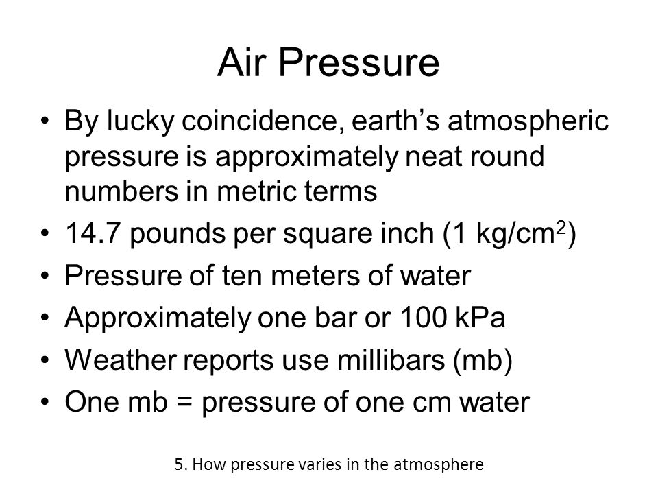 Air Pressure By lucky coincidence, earth's atmospheric pressure is approximately neat round numbers in metric terms 14.7 pounds per square inch (1 kg/cm 2 ) Pressure of ten meters of water Approximately one bar or 100 kPa Weather reports use millibars (mb) One mb = pressure of one cm water 5.