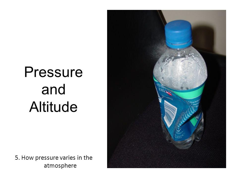 Pressure and Altitude 5. How pressure varies in the atmosphere