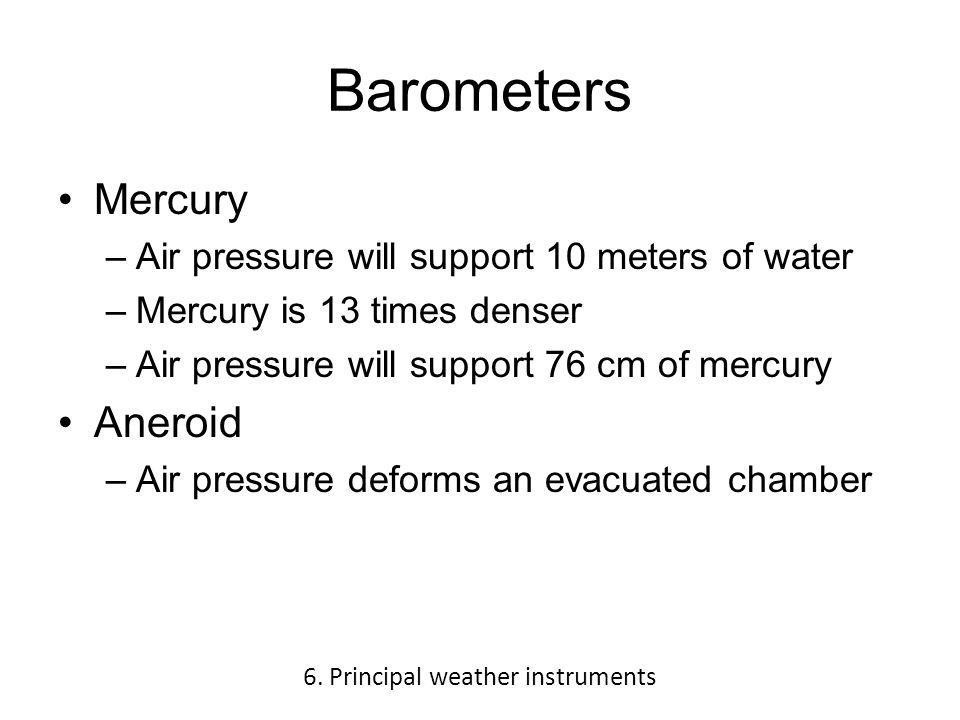 Barometers Mercury –Air pressure will support 10 meters of water –Mercury is 13 times denser –Air pressure will support 76 cm of mercury Aneroid –Air pressure deforms an evacuated chamber 6.