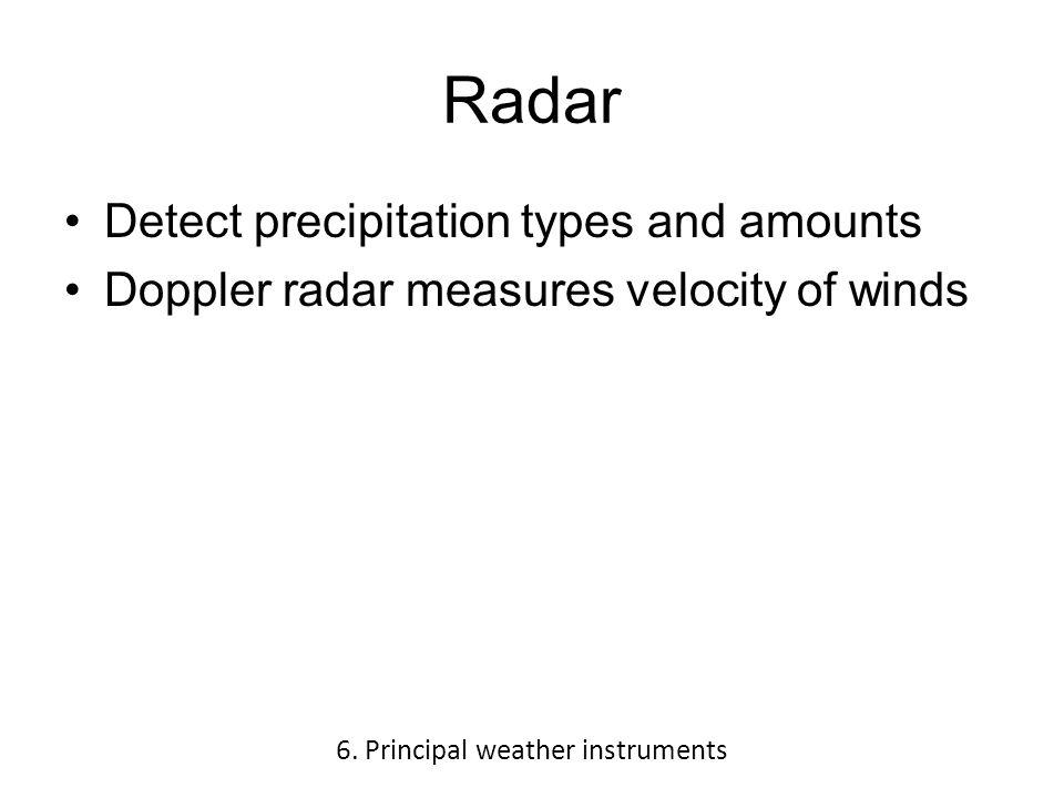 Radar Detect precipitation types and amounts Doppler radar measures velocity of winds 6.