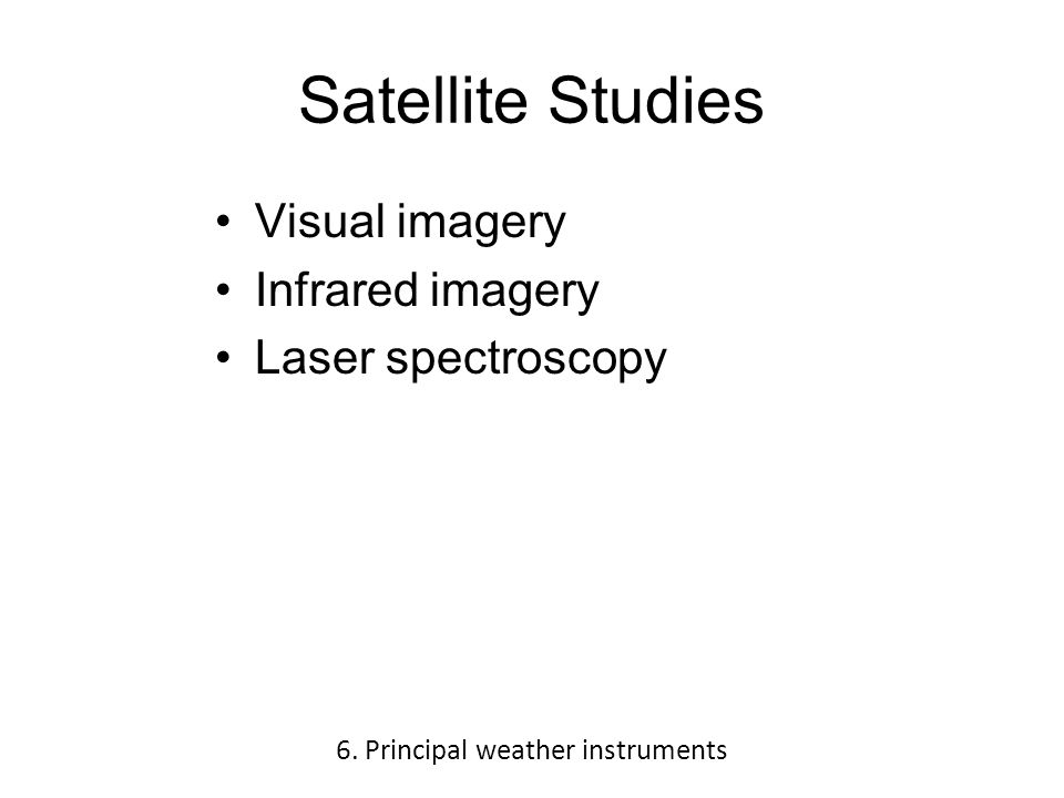 Satellite Studies Visual imagery Infrared imagery Laser spectroscopy 6.