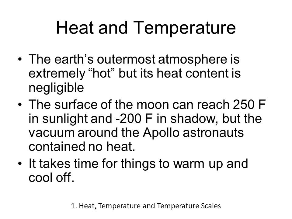 Heat and Temperature The earth's outermost atmosphere is extremely hot but its heat content is negligible The surface of the moon can reach 250 F in sunlight and -200 F in shadow, but the vacuum around the Apollo astronauts contained no heat.