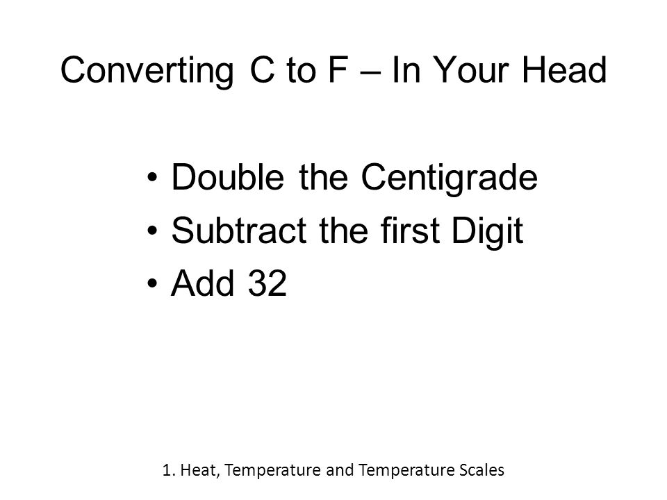 Converting C to F – In Your Head Double the Centigrade Subtract the first Digit Add 32 1.