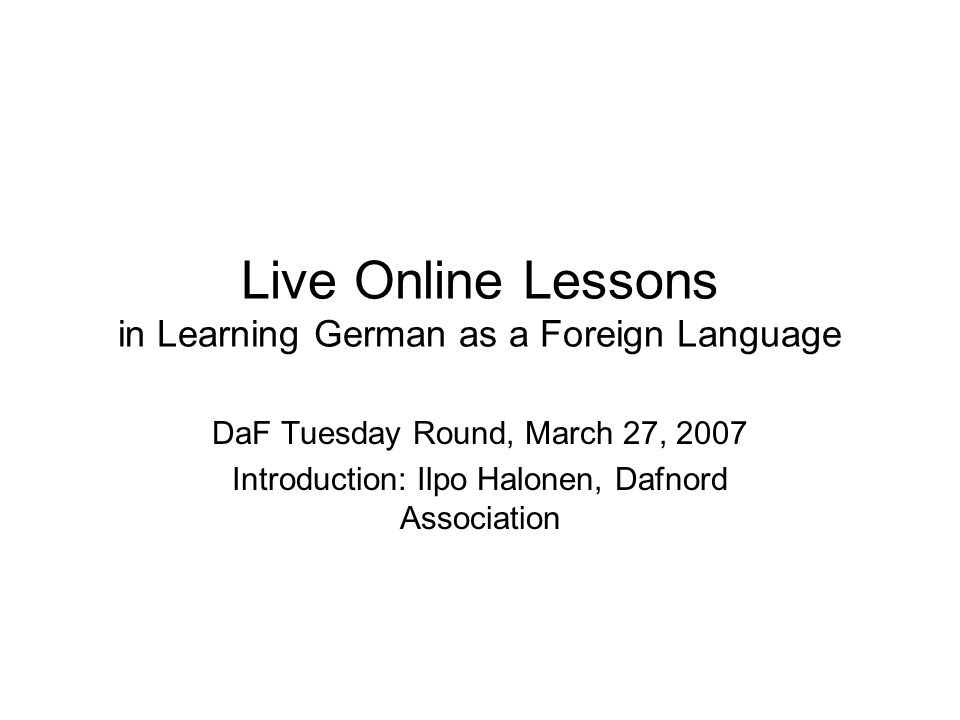 Live Online Lessons in Learning German as a Foreign Language DaF Tuesday Round, March 27, 2007 Introduction: Ilpo Halonen, Dafnord Association