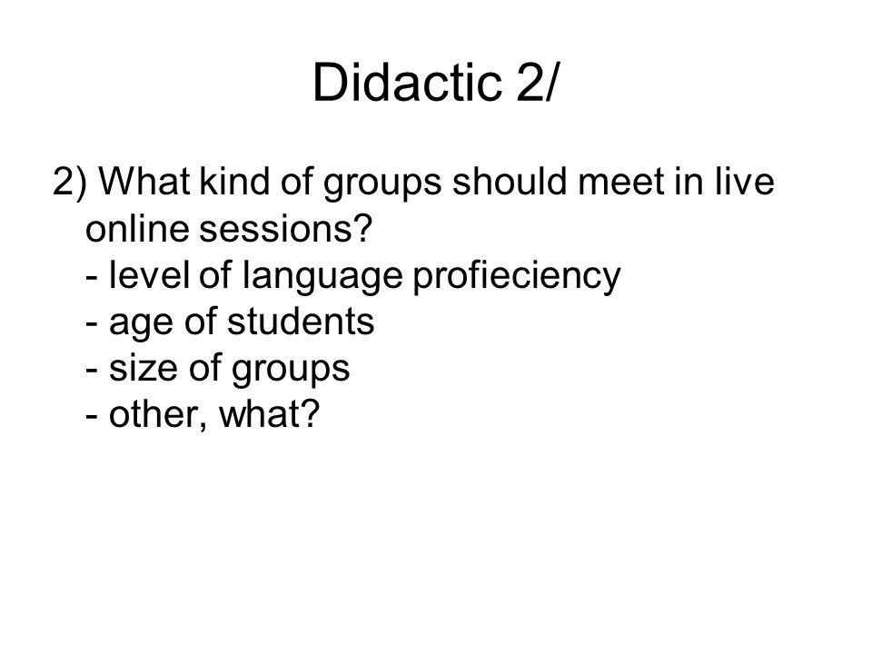 Didactic 2/ 2) What kind of groups should meet in live online sessions? - level of language profieciency - age of students - size of groups - other, w