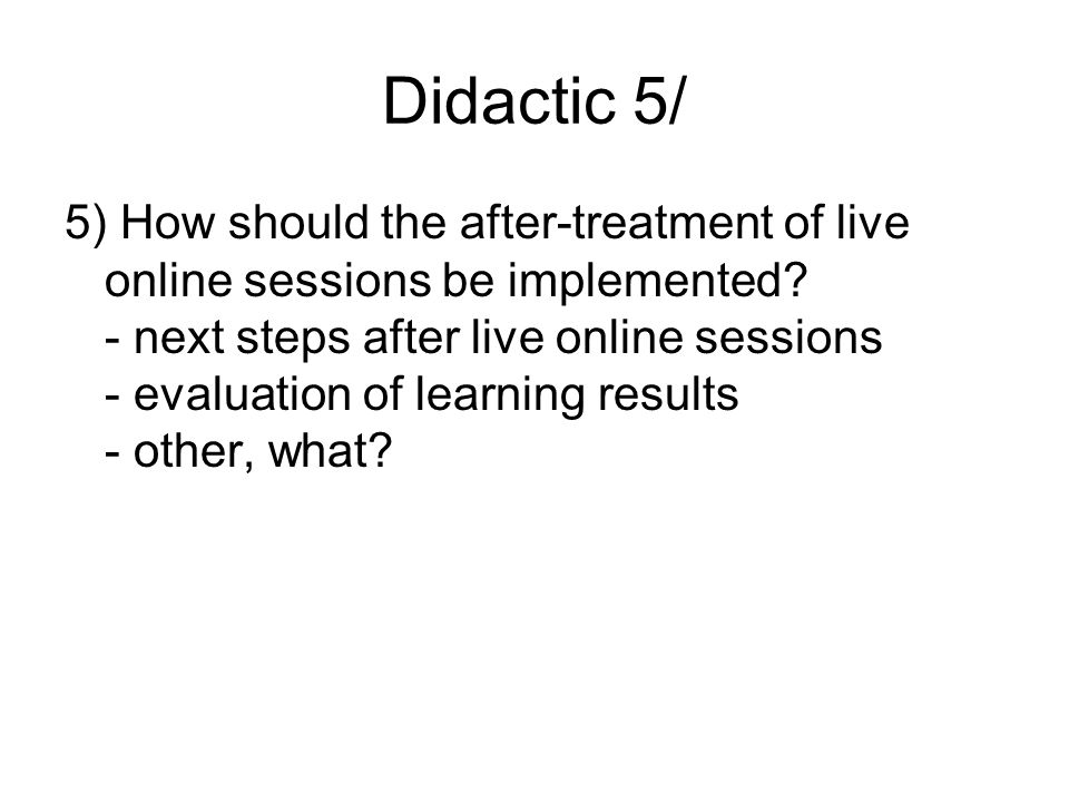 Didactic 5/ 5) How should the after-treatment of live online sessions be implemented.