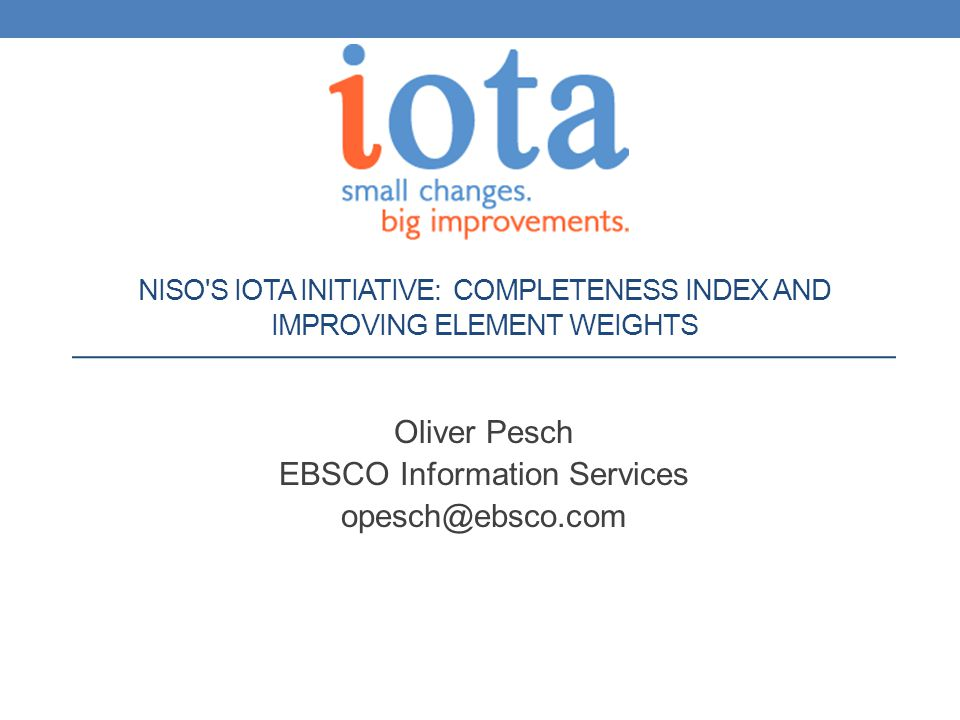 NISO S IOTA INITIATIVE: COMPLETENESS INDEX AND IMPROVING ELEMENT WEIGHTS Oliver Pesch EBSCO Information Services opesch@ebsco.com
