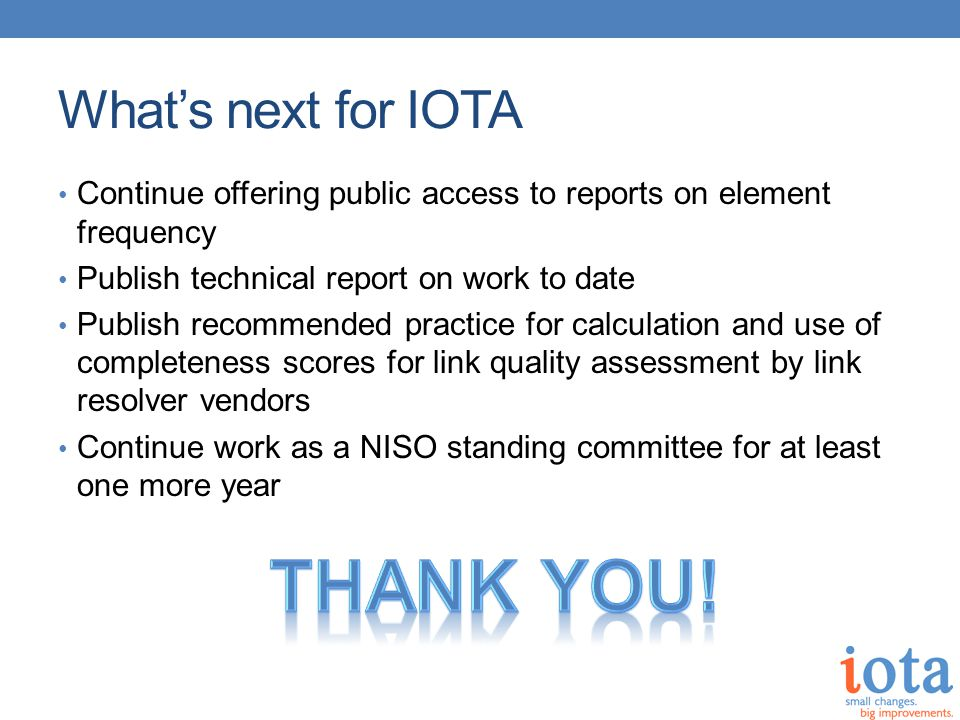What's next for IOTA Continue offering public access to reports on element frequency Publish technical report on work to date Publish recommended practice for calculation and use of completeness scores for link quality assessment by link resolver vendors Continue work as a NISO standing committee for at least one more year