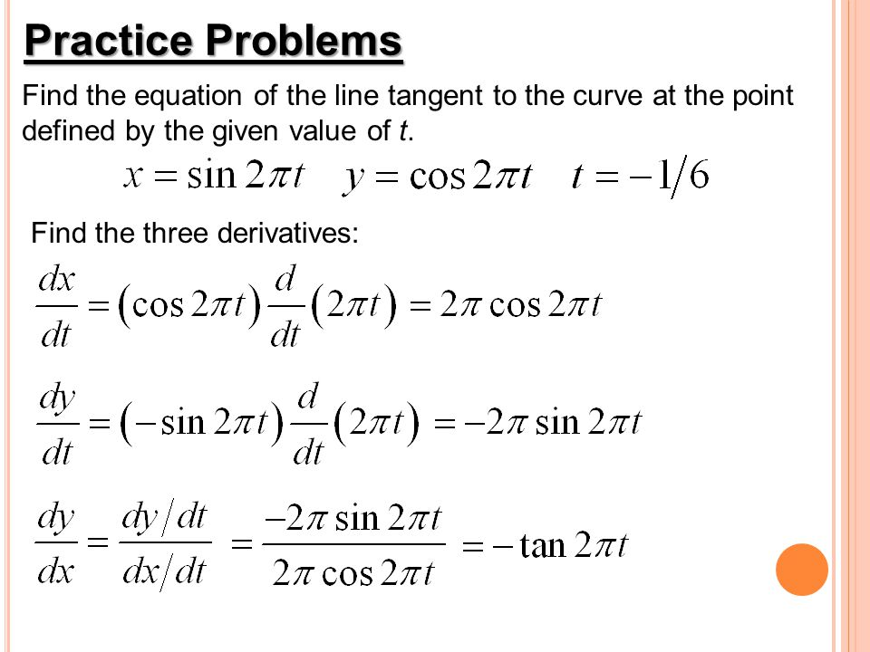 Practice Problems Find the equation of the line tangent to the curve at the point defined by the given value of t. Find the three derivatives: