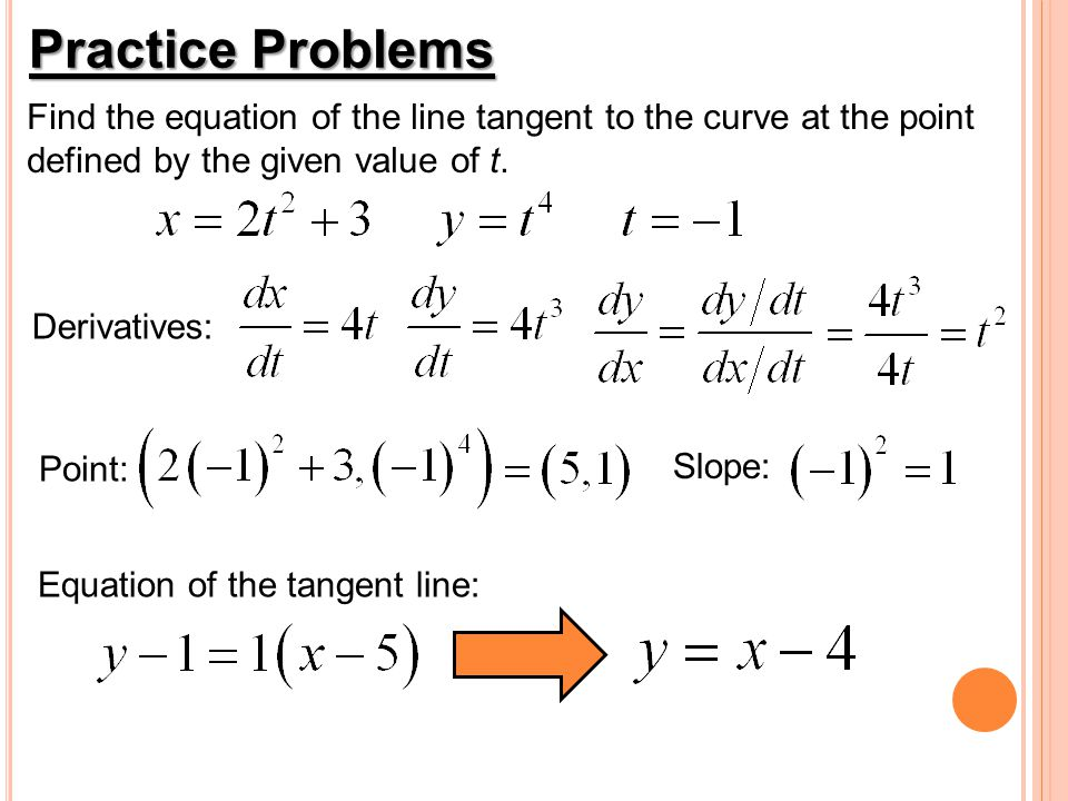 Practice Problems Find the equation of the line tangent to the curve at the point defined by the given value of t. Derivatives: Point: Slope: Equation