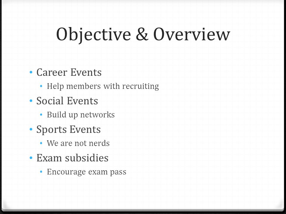 Objective & Overview Career Events Help members with recruiting Social Events Build up networks Sports Events We are not nerds Exam subsidies Encourage exam pass
