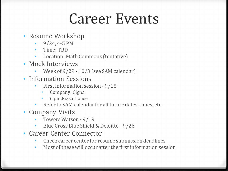 Career Events Resume Workshop 9/24, 4-5 PM Time: TBD Location: Math Commons (tentative) Mock Interviews Week of 9/29 - 10/3 (see SAM calendar) Information Sessions First information session - 9/18 Company: Cigna 6 pm,Pizza House Refer to SAM calendar for all future dates, times, etc.
