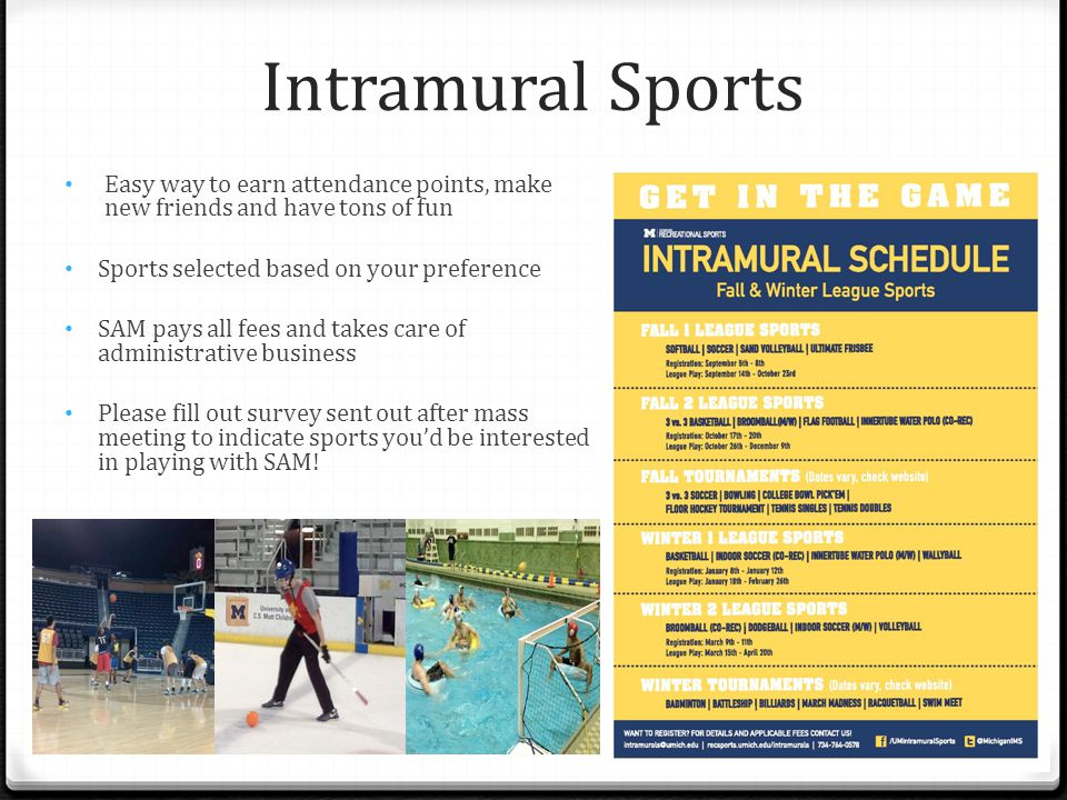 Intramural Sports Easy way to earn attendance points, make new friends and have tons of fun Sports selected based on your preference SAM pays all fees and takes care of administrative business Please fill out survey sent out after mass meeting to indicate sports you'd be interested in playing with SAM!
