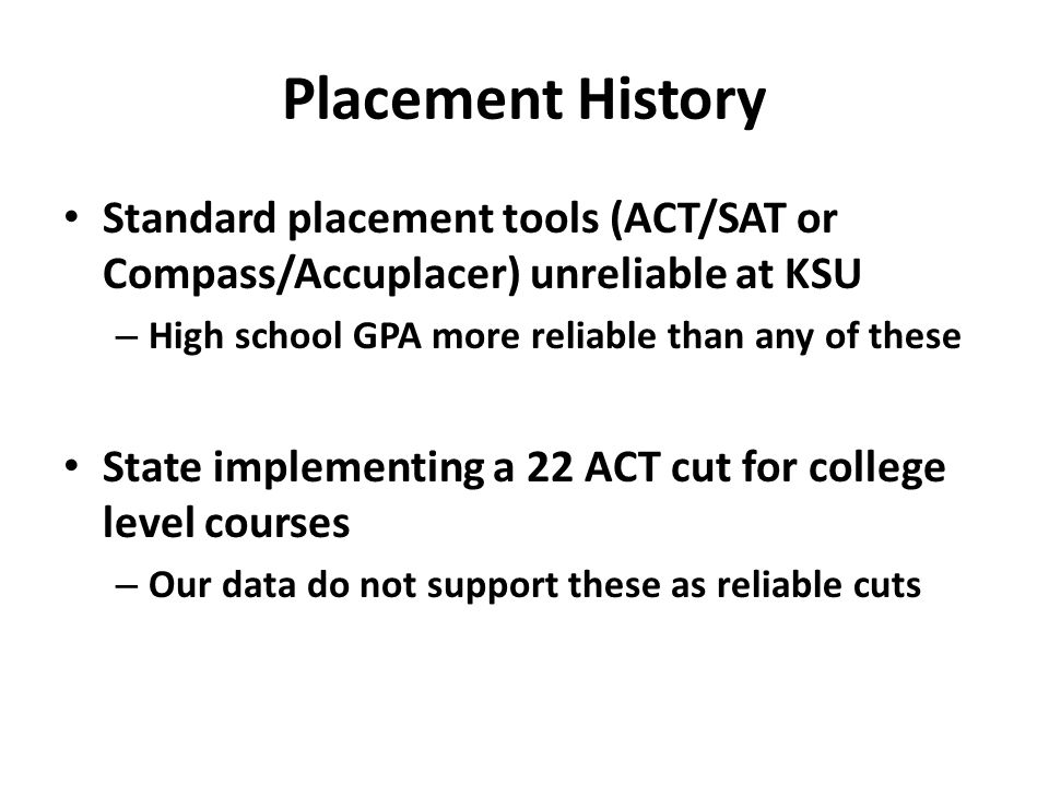 Placement History Standard placement tools (ACT/SAT or Compass/Accuplacer) unreliable at KSU – High school GPA more reliable than any of these State i