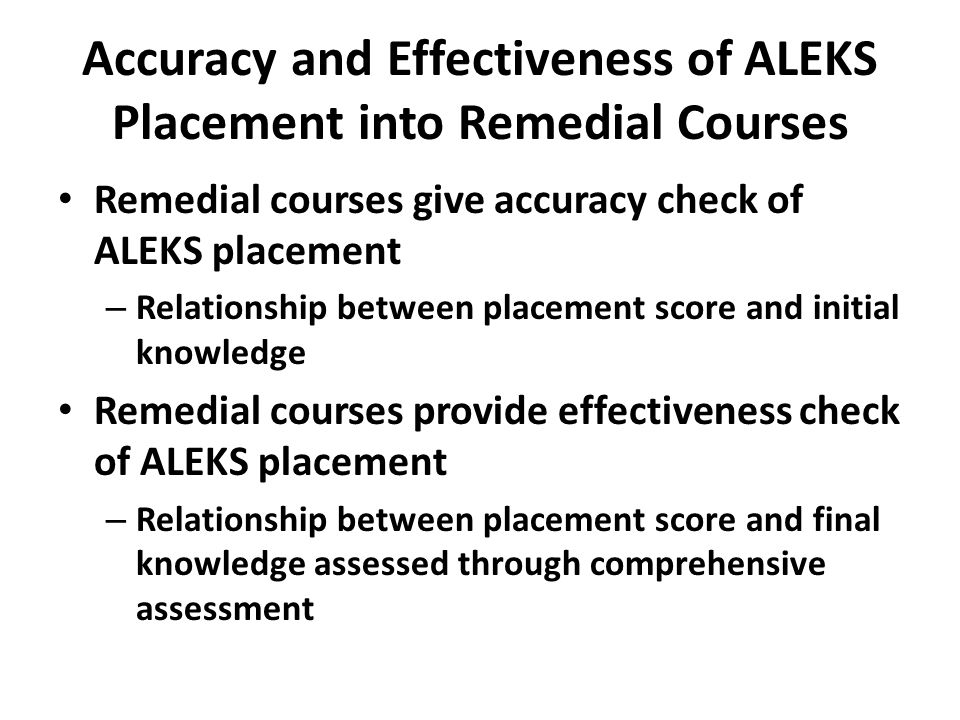Accuracy and Effectiveness of ALEKS Placement into Remedial Courses Remedial courses give accuracy check of ALEKS placement – Relationship between pla