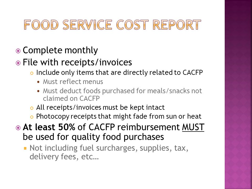  Complete monthly  File with receipts/invoices Include only items that are directly related to CACFP Must reflect menus Must deduct foods purchased for meals/snacks not claimed on CACFP All receipts/invoices must be kept intact Photocopy receipts that might fade from sun or heat  At least 50% of CACFP reimbursement MUST be used for quality food purchases  Not including fuel surcharges, supplies, tax, delivery fees, etc…
