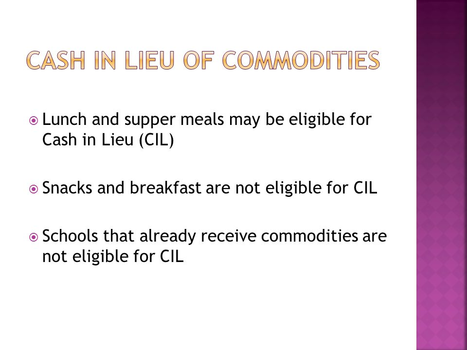  Lunch and supper meals may be eligible for Cash in Lieu (CIL)  Snacks and breakfast are not eligible for CIL  Schools that already receive commodities are not eligible for CIL