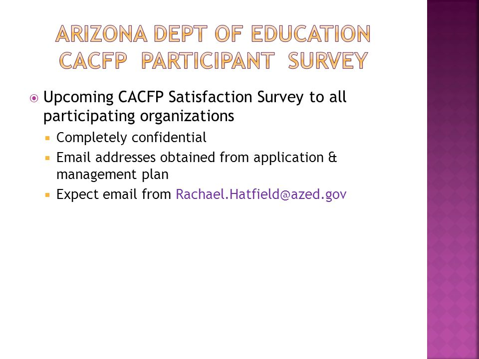  Upcoming CACFP Satisfaction Survey to all participating organizations  Completely confidential  Email addresses obtained from application & management plan  Expect email from Rachael.Hatfield@azed.gov