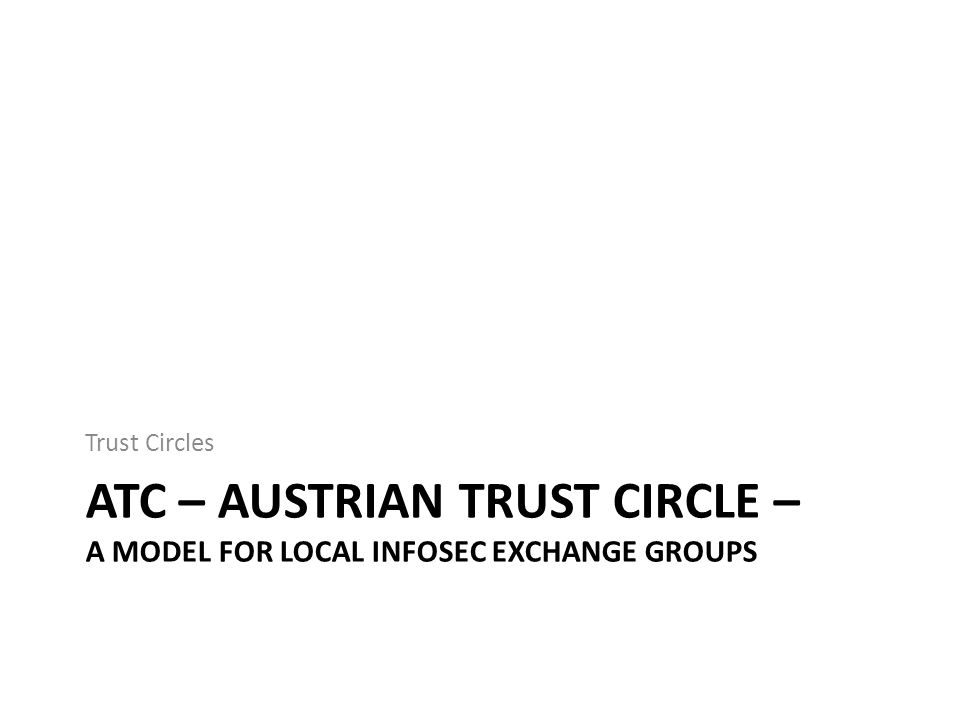 ATC – AUSTRIAN TRUST CIRCLE – A MODEL FOR LOCAL INFOSEC EXCHANGE GROUPS Trust Circles