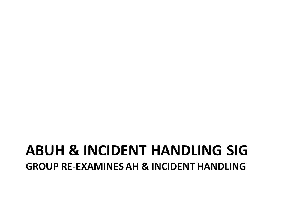 ABUH & INCIDENT HANDLING SIG GROUP RE-EXAMINES AH & INCIDENT HANDLING