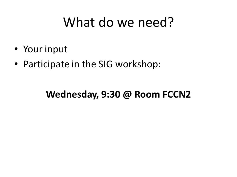 What do we need? Your input Participate in the SIG workshop: Wednesday, 9:30 @ Room FCCN2