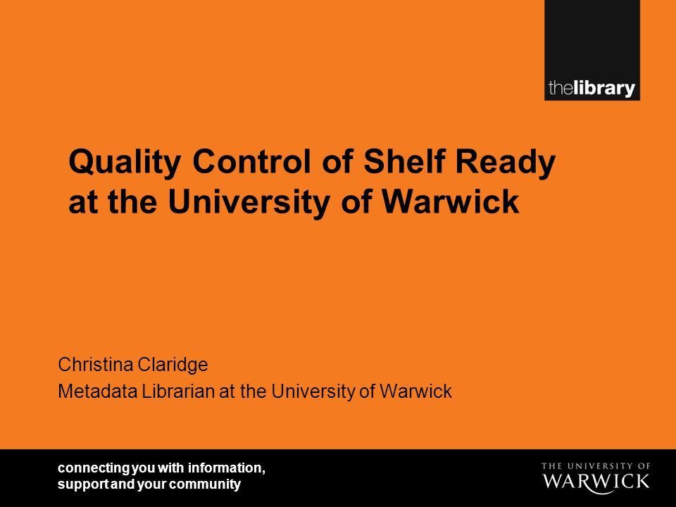 connecting you with information, support and your community Quality Control of Shelf Ready at the University of Warwick Christina Claridge Metadata Li
