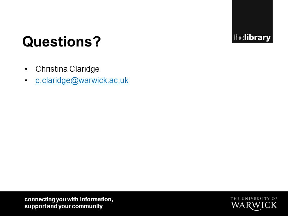 connecting you with information, support and your community Questions? Christina Claridge c.claridge@warwick.ac.uk
