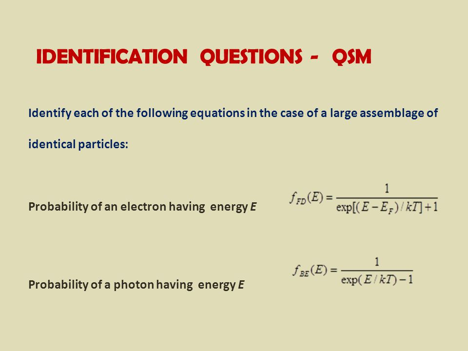 IDENTIFICATION QUESTIONS - QSM Identify each of the following equations in the case of a large assemblage of identical particles: Probability of an electron having energy E Probability of a photon having energy E