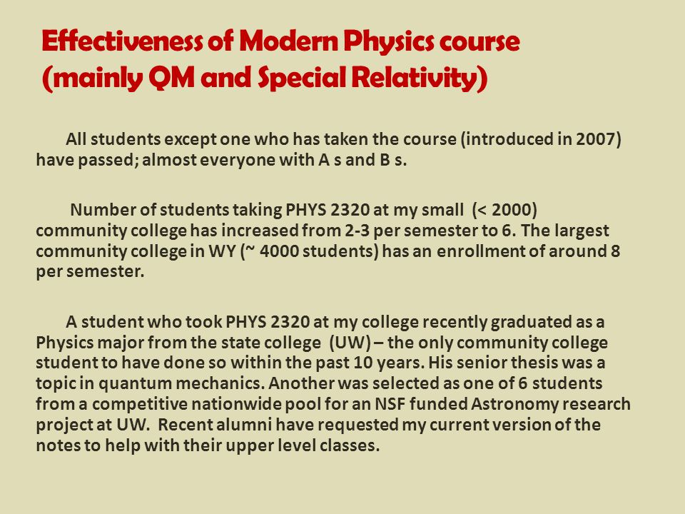 Effectiveness of Modern Physics course (mainly QM and Special Relativity) All students except one who has taken the course (introduced in 2007) have passed; almost everyone with A s and B s.