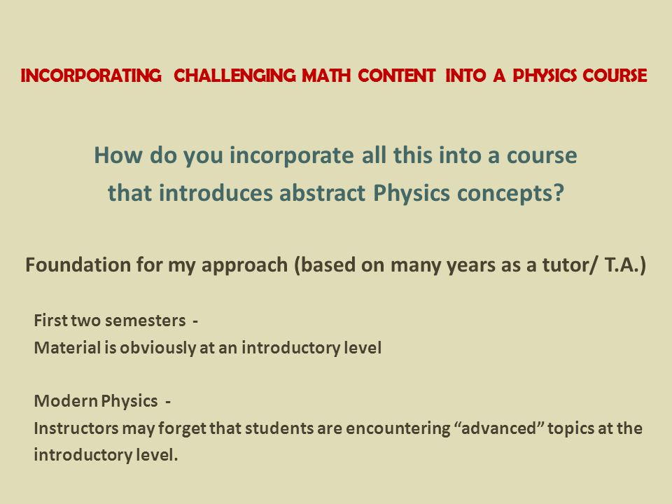 INCORPORATING CHALLENGING MATH CONTENT INTO A PHYSICS COURSE How do you incorporate all this into a course that introduces abstract Physics concepts.