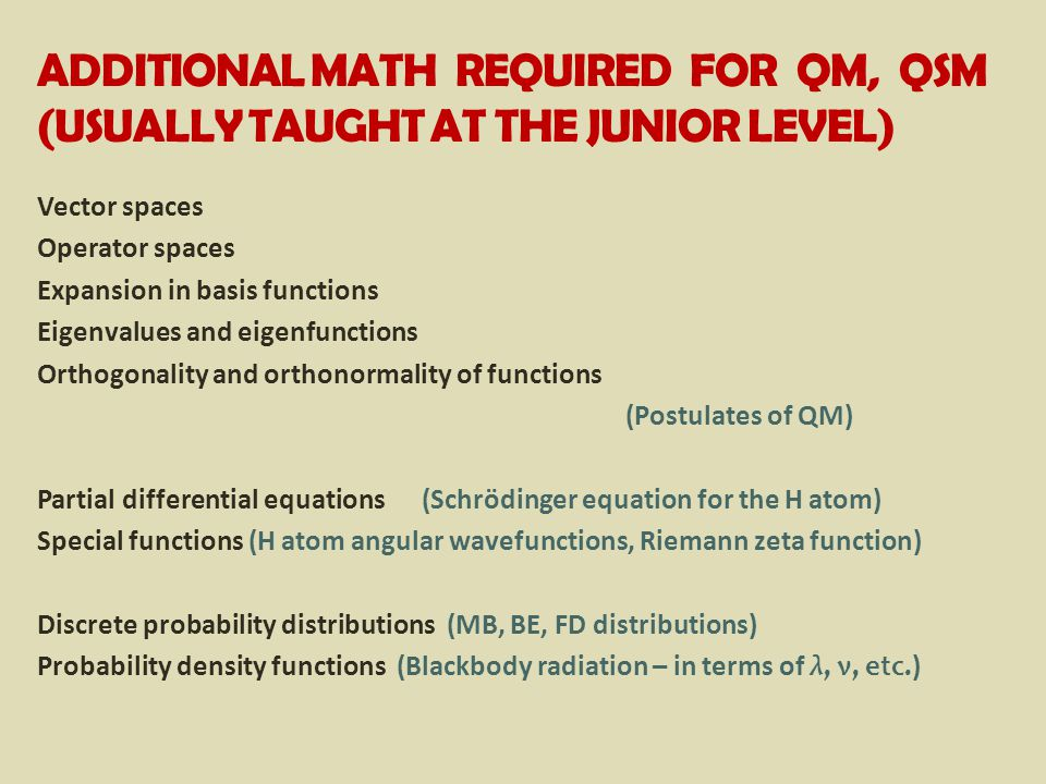 ADDITIONAL MATH REQUIRED FOR QM, QSM (USUALLY TAUGHT AT THE JUNIOR LEVEL) Vector spaces Operator spaces Expansion in basis functions Eigenvalues and eigenfunctions Orthogonality and orthonormality of functions (Postulates of QM) Partial differential equations (Schrödinger equation for the H atom) Special functions (H atom angular wavefunctions, Riemann zeta function) Discrete probability distributions (MB, BE, FD distributions) Probability density functions (Blackbody radiation – in terms of λ, ν, etc.)