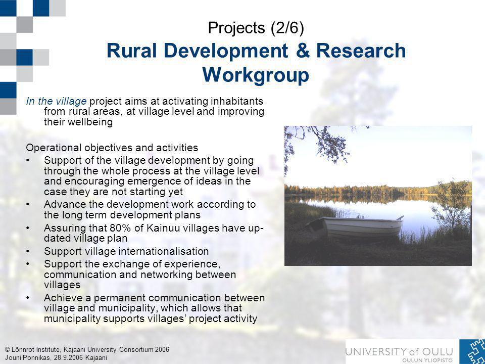 © Lönnrot Institute, Kajaani University Consortium 2006 Jouni Ponnikas, 28.9.2006 Kajaani Projects (2/6) Rural Development & Research Workgroup In the village project aims at activating inhabitants from rural areas, at village level and improving their wellbeing Operational objectives and activities Support of the village development by going through the whole process at the village level and encouraging emergence of ideas in the case they are not starting yet Advance the development work according to the long term development plans Assuring that 80% of Kainuu villages have up- dated village plan Support village internationalisation Support the exchange of experience, communication and networking between villages Achieve a permanent communication between village and municipality, which allows that municipality supports villages' project activity