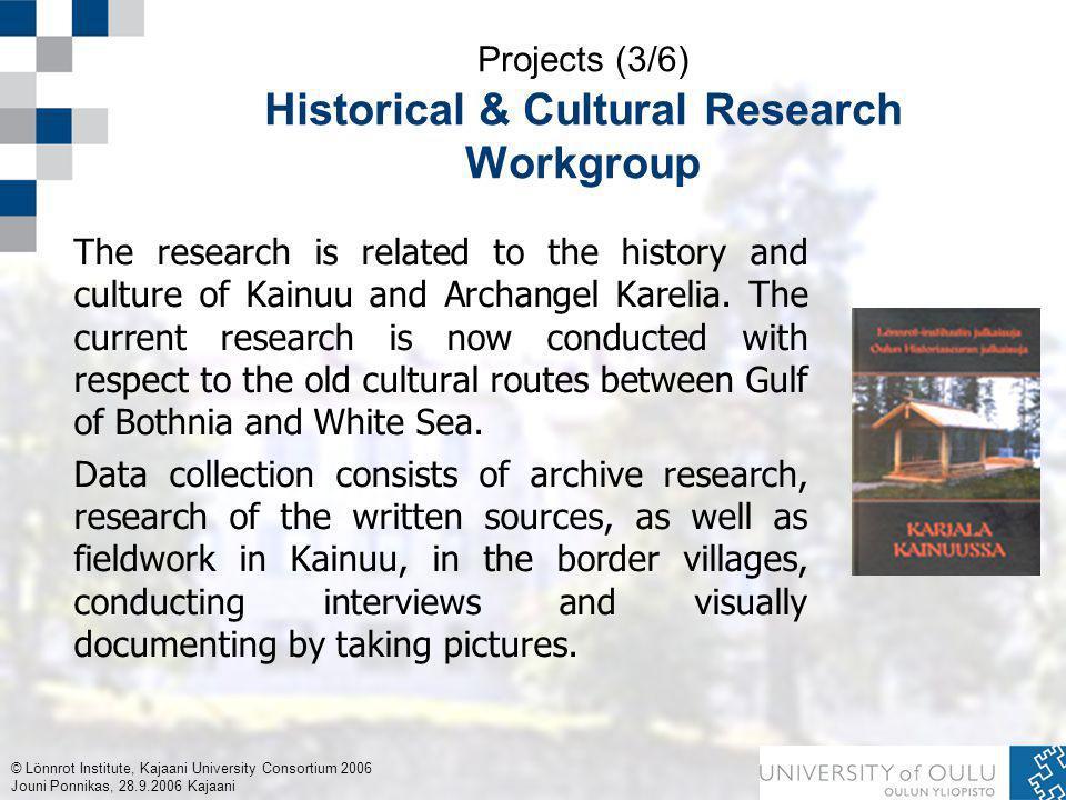 © Lönnrot Institute, Kajaani University Consortium 2006 Jouni Ponnikas, 28.9.2006 Kajaani Projects (3/6) Historical & Cultural Research Workgroup The