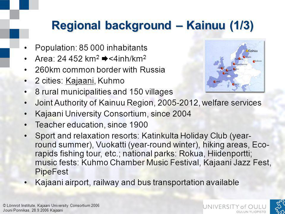 © Lönnrot Institute, Kajaani University Consortium 2006 Jouni Ponnikas, 28.9.2006 Kajaani Regional background – Kainuu (1/3) Population: 85 000 inhabitants Area: 24 452 km 2  <4inh/km 2 260km common border with Russia 2 cities: Kajaani, Kuhmo 8 rural municipalities and 150 villages Joint Authority of Kainuu Region, 2005-2012, welfare services Kajaani University Consortium, since 2004 Teacher education, since 1900 Sport and relaxation resorts: Katinkulta Holiday Club (year- round summer), Vuokatti (year-round winter), hiking areas, Eco- rapids fishing tour, etc.; national parks: Rokua, Hiidenportti; music fests: Kuhmo Chamber Music Festival, Kajaani Jazz Fest, PipeFest Kajaani airport, railway and bus transportation available