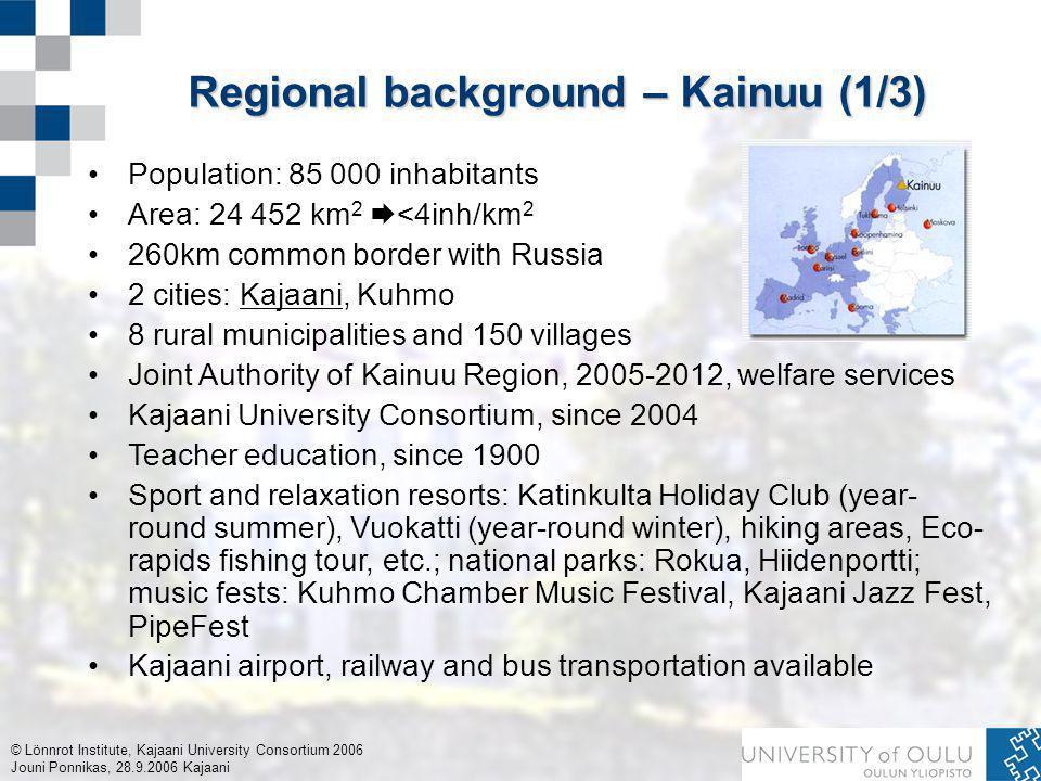 © Lönnrot Institute, Kajaani University Consortium 2006 Jouni Ponnikas, 28.9.2006 Kajaani Regional background – Kainuu (1/3) Population: 85 000 inhabitants Area: 24 452 km 2  <4inh/km 2 260km common border with Russia 2 cities: Kajaani, Kuhmo 8 rural municipalities and 150 villages Joint Authority of Kainuu Region, 2005-2012, welfare services Kajaani University Consortium, since 2004 Teacher education, since 1900 Sport and relaxation resorts: Katinkulta Holiday Club (year- round summer), Vuokatti (year-round winter), hiking areas, Eco- rapids fishing tour, etc.; national parks: Rokua, Hiidenportti; music fests: Kuhmo Chamber Music Festival, Kajaani Jazz Fest, PipeFest Kajaani airport, railway and bus transportation available