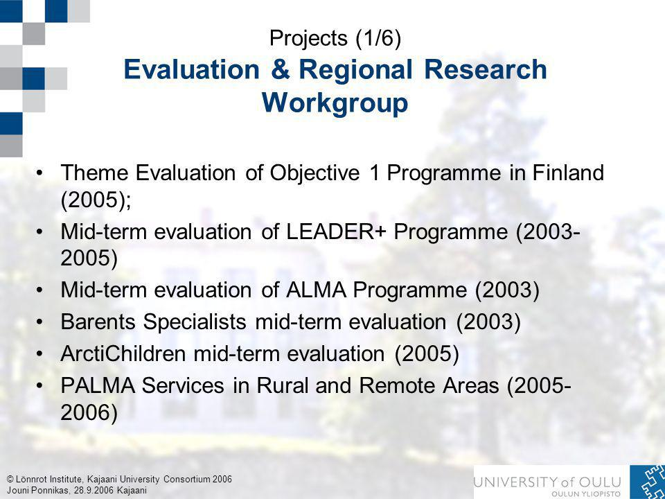© Lönnrot Institute, Kajaani University Consortium 2006 Jouni Ponnikas, 28.9.2006 Kajaani Projects (1/6) Evaluation & Regional Research Workgroup Theme Evaluation of Objective 1 Programme in Finland (2005); Mid-term evaluation of LEADER+ Programme (2003- 2005) Mid-term evaluation of ALMA Programme (2003) Barents Specialists mid-term evaluation (2003) ArctiChildren mid-term evaluation (2005) PALMA Services in Rural and Remote Areas (2005- 2006)