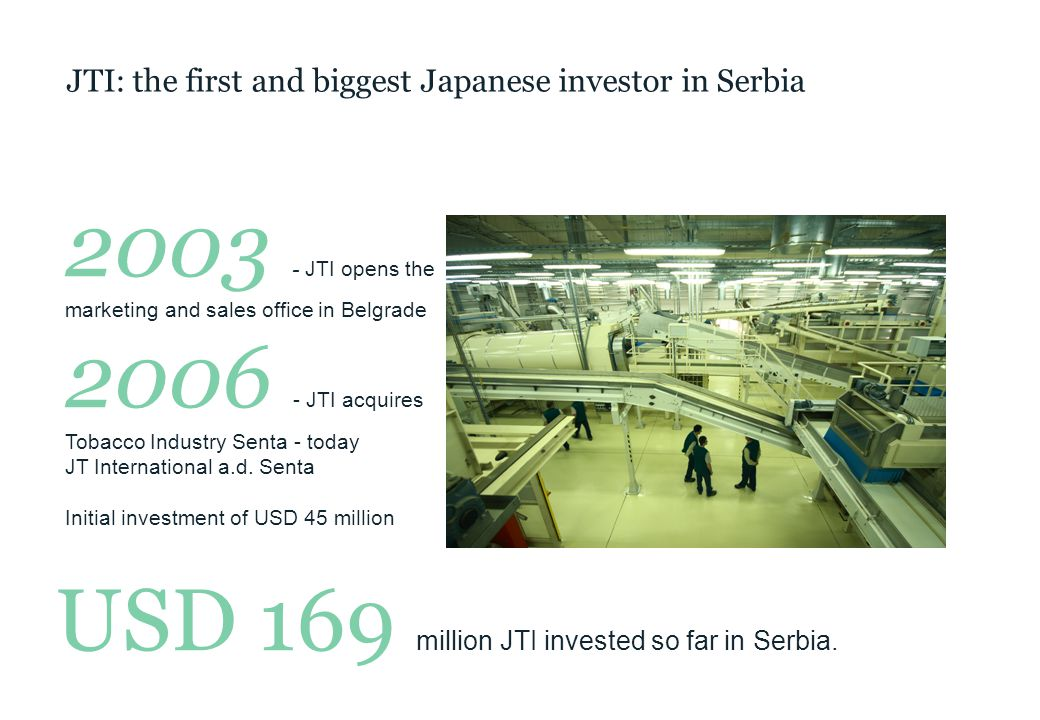 JTI: the first and biggest Japanese investor in Serbia 2003 - JTI opens the marketing and sales office in Belgrade 2006 - JTI acquires Tobacco Industry Senta - today JT International a.d.