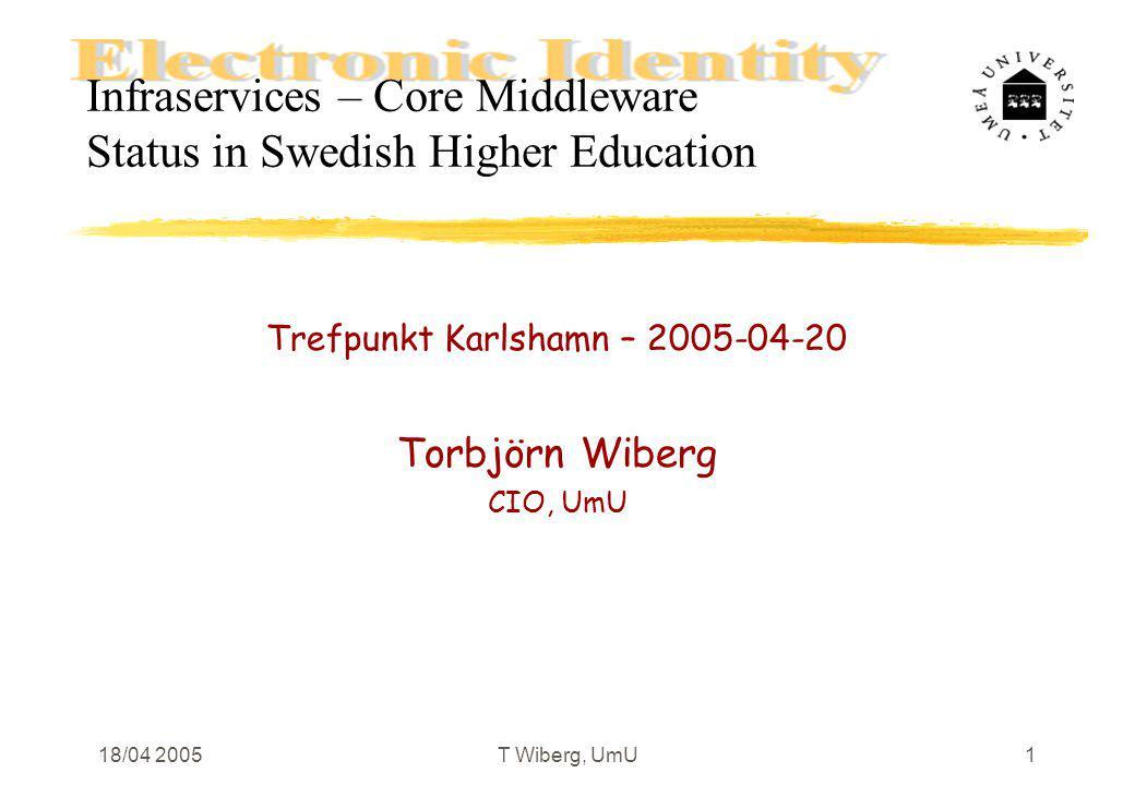 18/04 2005 T Wiberg, UmU1 Infraservices – Core Middleware Status in Swedish Higher Education Trefpunkt Karlshamn – 2005-04-20 Torbjörn Wiberg CIO, UmU